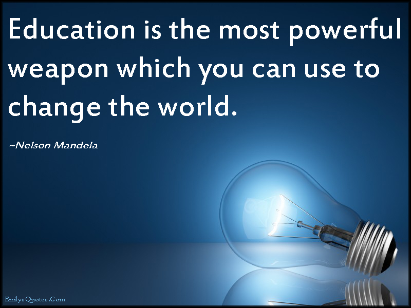 The Most Powerful Weapon On Earth In The Human Soul On: Education Is The Most Powerful Weapon Which You Can Use To