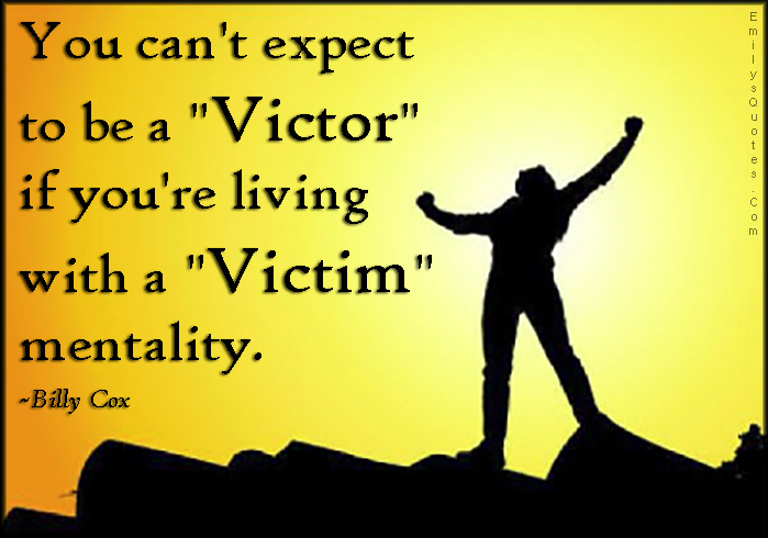 "Victim Quotes Awesome You Can't Expect To Be A ""victor"" If You're Living With A ""victim"