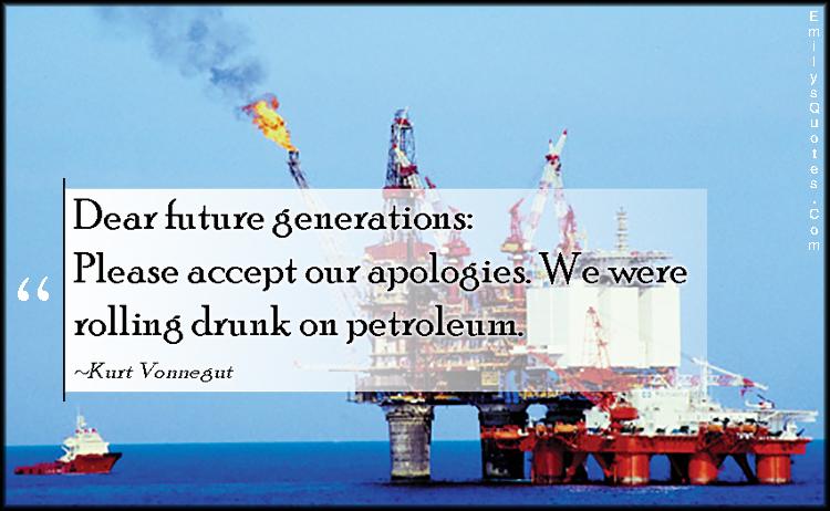 EmilysQuotes.Com - future, generations, accept, apologies, rolling drunk, petroleum, nature, threat, mistake, sad, consequences, Kurt Vonnegut