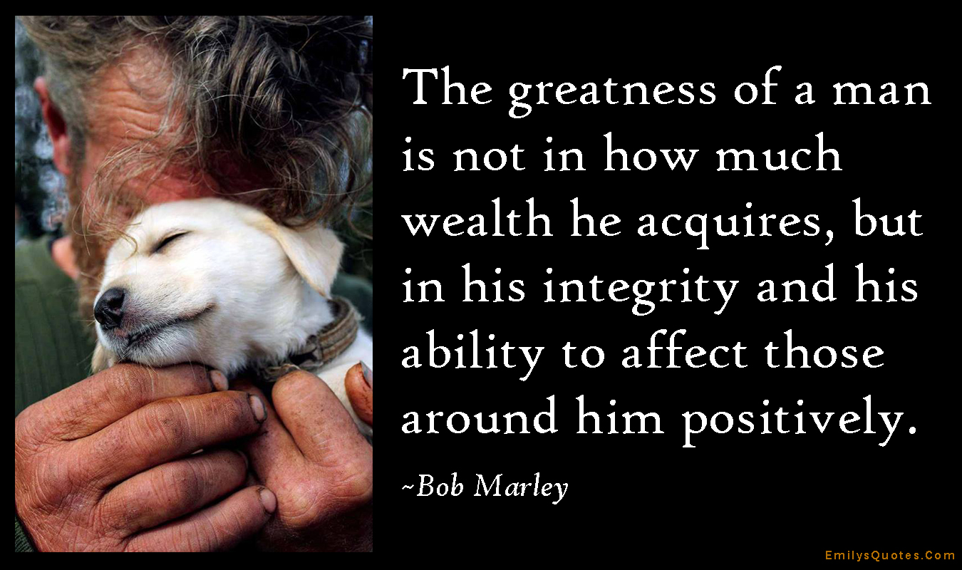EmilysQuotes.Com - greatness, wealth, acquire, integrity, ability, positive, being a good person, kindness, inspirational, Bob Marley