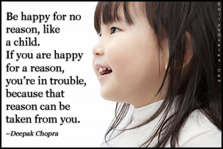 EmilysQuotes.Com - happy, reason, child, happiness, trouble, threat, taken, positive, advice, Deepak Chopra
