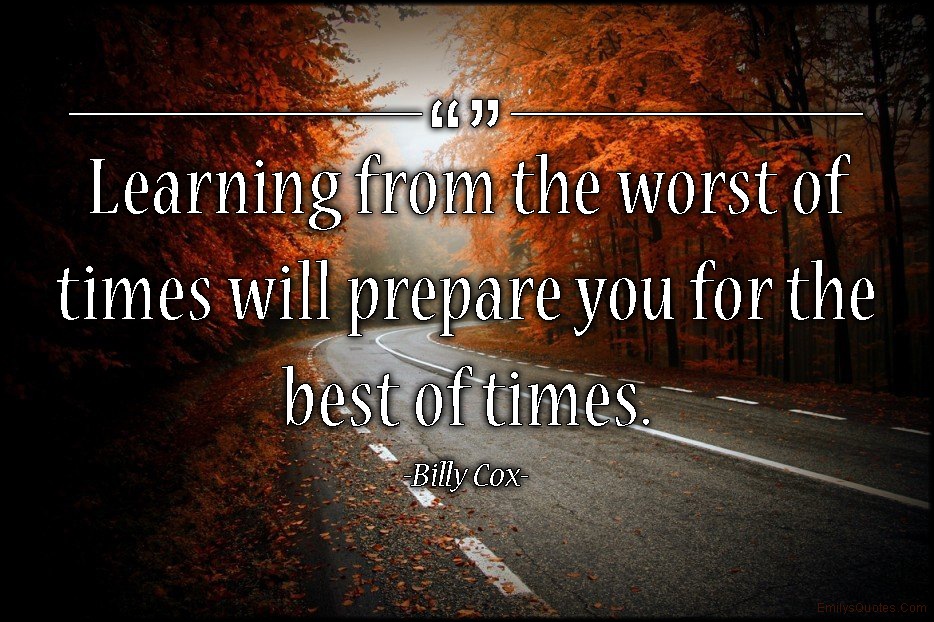 Learning From The Worst Of Times Will Prepare You For The