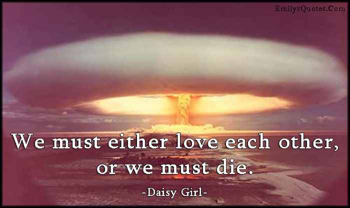 EmilysQuotes.Com - love, each other, die, death, amazing, great, inspirational, consequences, peace, Daisy Girl