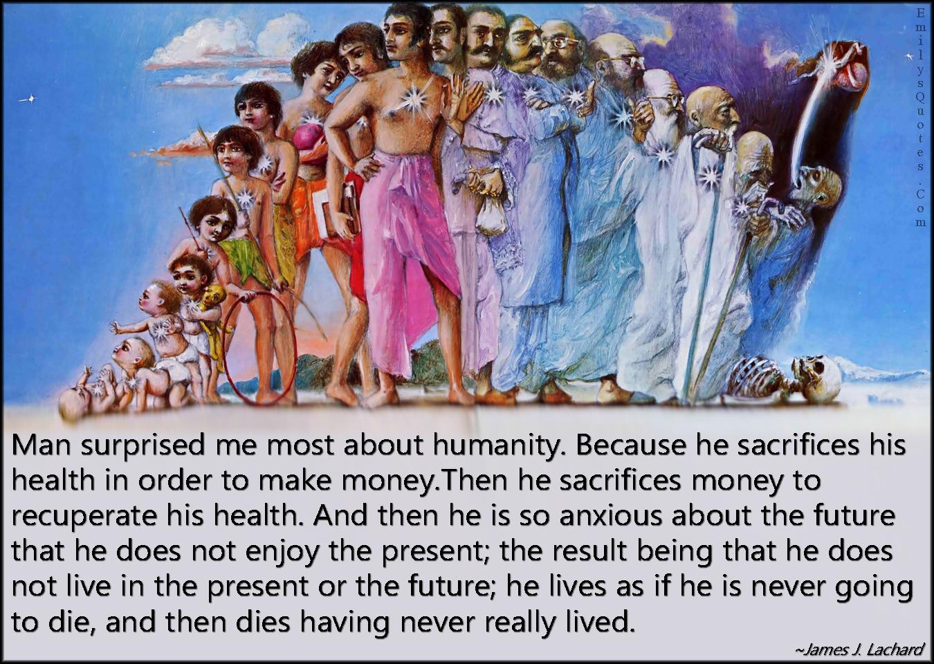 EmilysQuotes.Com - man, humanity, people, surprised, sacrifice, health, money, life, death, future, present, sad, mistake, wisdom, James J. Lachard