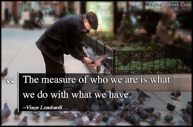 EmilysQuotes.Com - measure, who we are, what we do, have, morality, intelligent, being a good person, Vince Lombardi