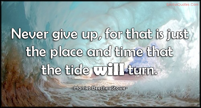 EmilysQuotes.Com - never give up, place, time, tide, turn, inspirational, motivational, encouraging, attitude, Harriet Beecher Stowe
