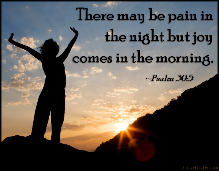 EmilysQuotes.Com - pain, night, joy, happiness, morning, inspirational, positive, Psalm 30-5, Bible Verses