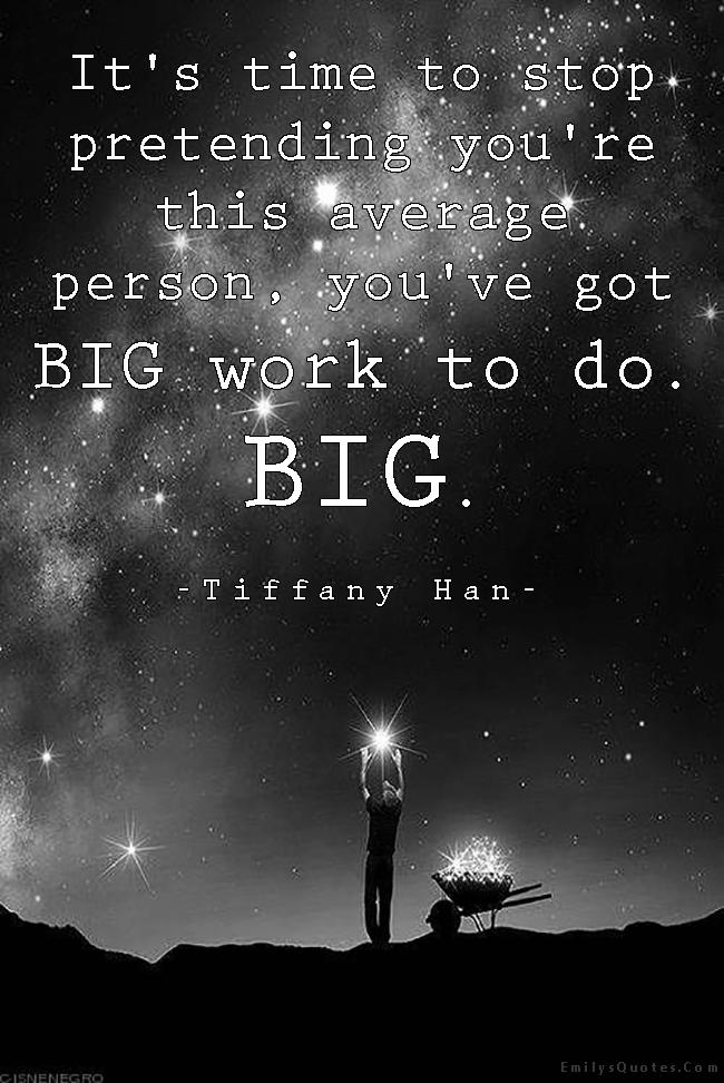 EmilysQuotes.Com - time, stop, pretending, average, person, big work, inspirational, amazing, encouraging, motivational, Tiffany Han