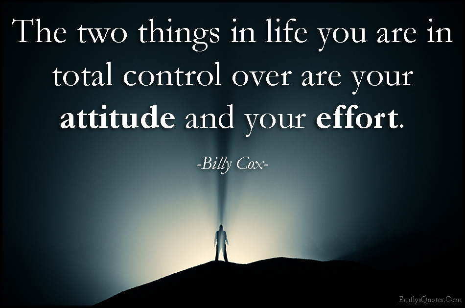 The two things in life you are in total control over are your
