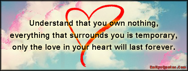 EmilysQuotes.Com - understand, understanding, own, nothing, surrounds, temporary, love, heart, forever, inspirational, amazing, positive, wisdom, life, unknown