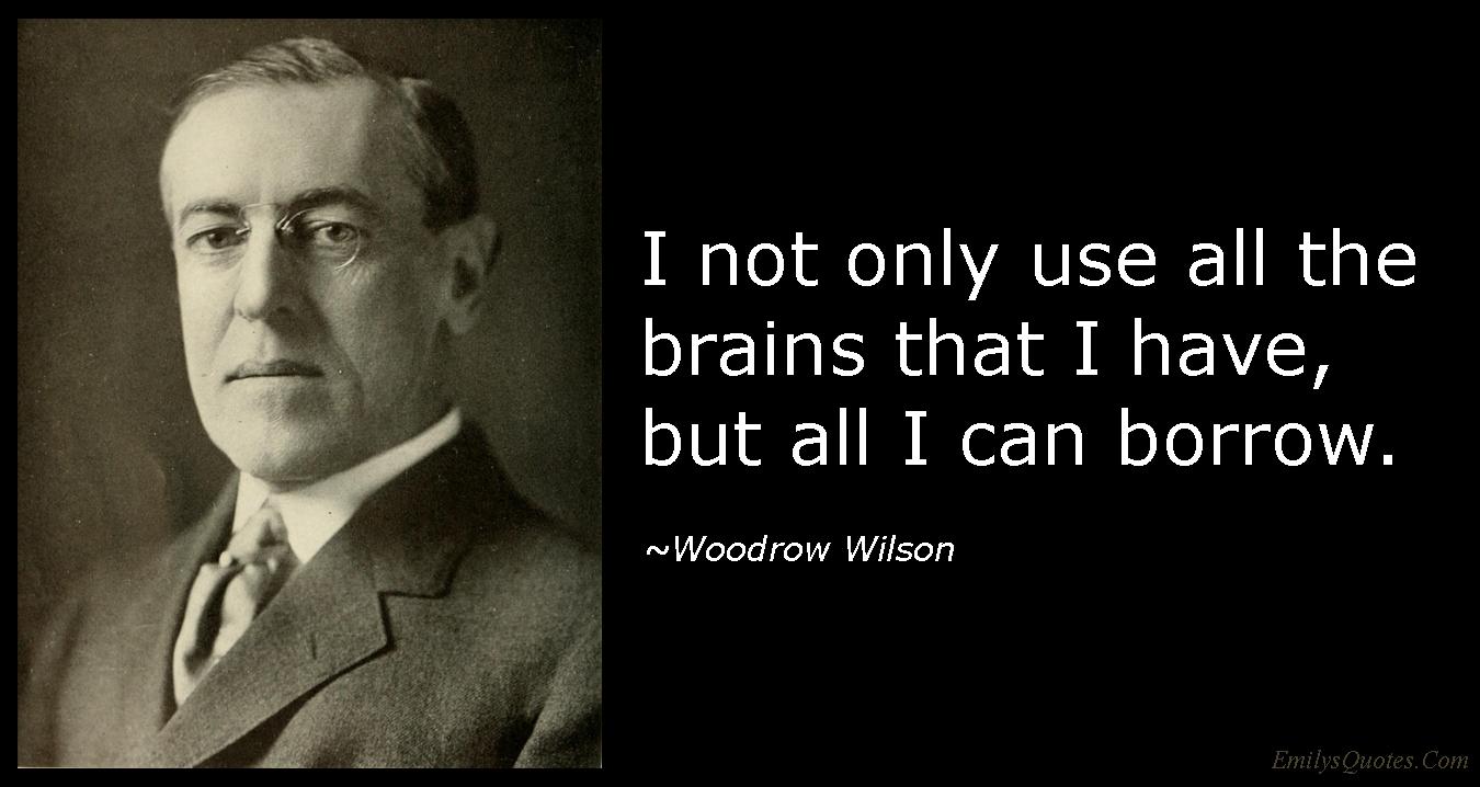 EmilysQuotes.Com - use, brains, borrow, intelligent, Woodrow Wilson