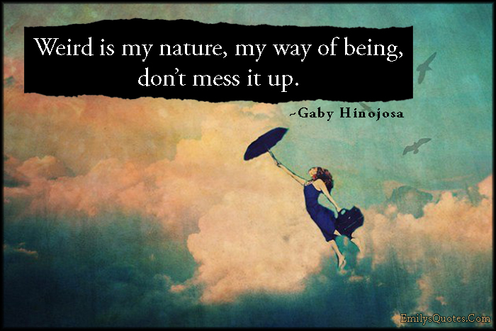 Weird is my nature, my way of being, don't mess it up ...