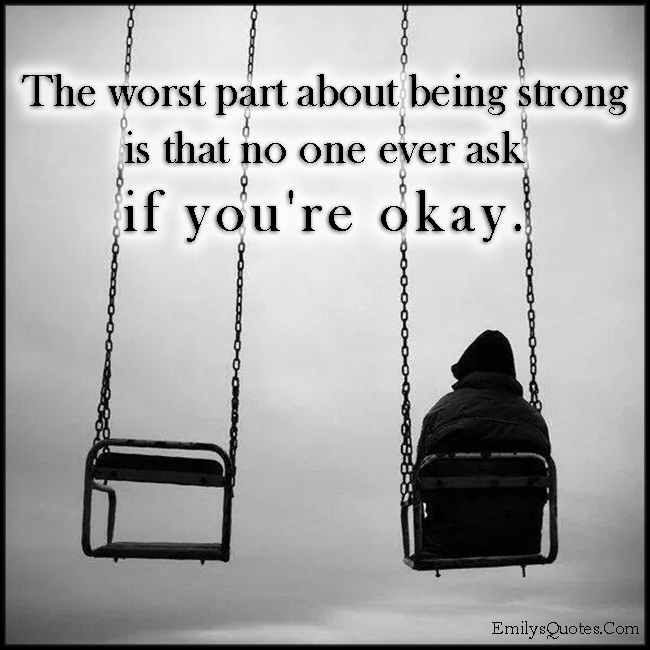 EmilysQuotes.Com - worst part, being strong, strength, ask, question, feelings, sad, pain, unknown