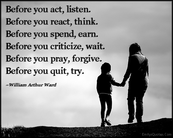 EmilysQuotes.Com - act, listen, react, think, spend, earn, criticize, wait, pray, forgive, quit, try, kindness, advice, life, wisdom,  William Arthur Ward