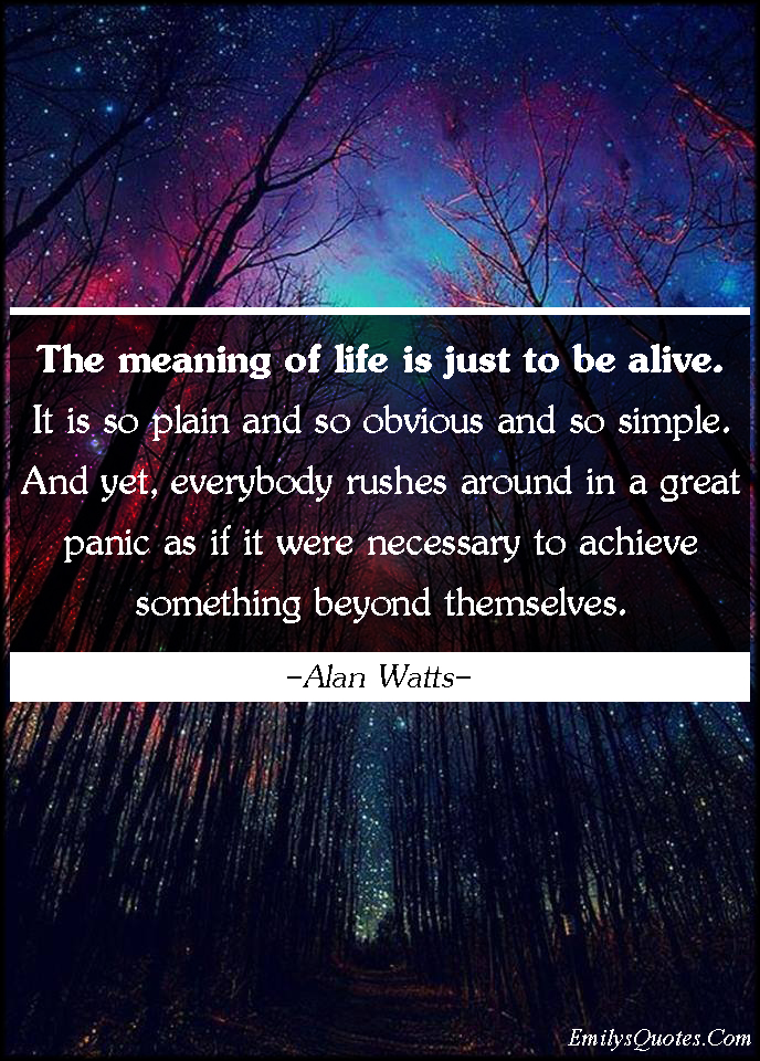 The Meaning Of Life Is Just To Be Alive It Is So Plain And So Impressive What Is The Meaning Of Life Quotes