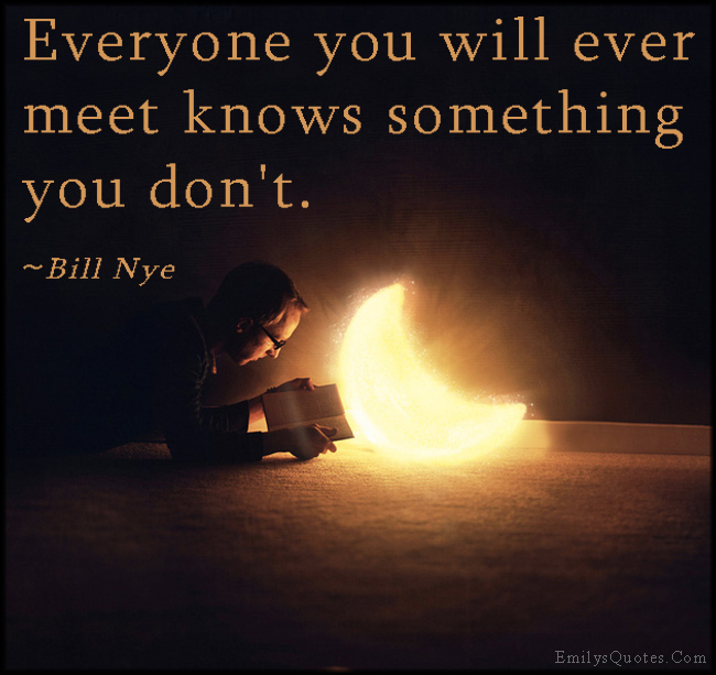 Everyone you will ever meet knows something you don't. ~ Bill Nye