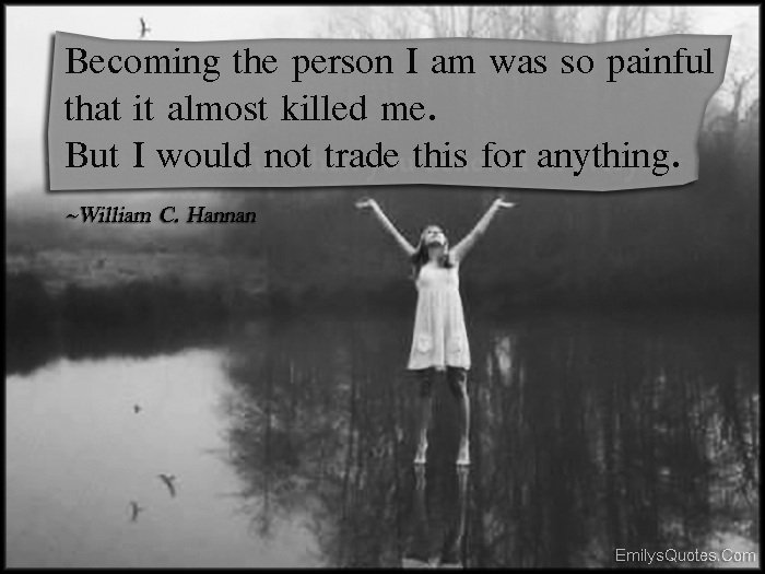 EmilysQuotes.Com - becoming, person, I am, painful, killed, trade, anything, amazing, great, inspirational, motivational, character, William C. Hannan