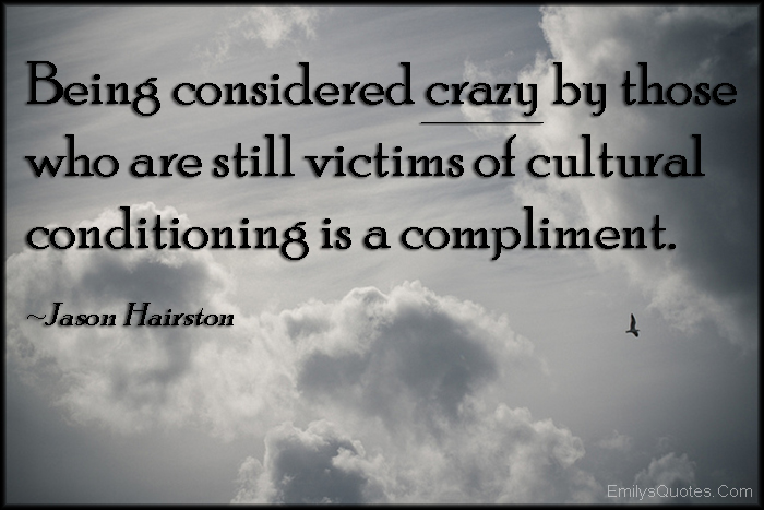 EmilysQuotes.Com - considered, crazy, victim, cultural conditioning, compliment, intelligent, people, society, Jason Hairston
