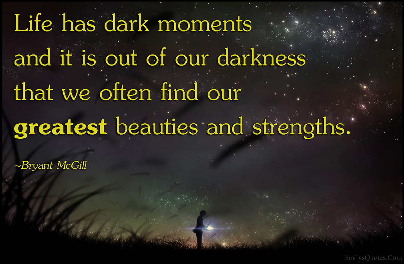 Great Positive Quotes About Life Life Has Dark Moments And It Is Out Of Our Darkness That We Often