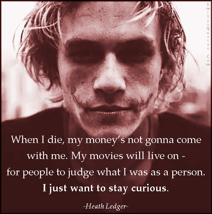 EmilysQuotes.Com - die, death, money, movies, live, life, people, judge, person, want, curious, amazing, great, inspirational, Heath Ledger