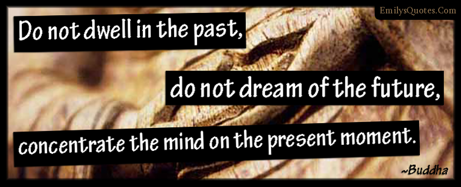 EmilysQuotes.Com - dwell, past, dream, future, concentrate, mind, present, moment, wisdom, advice, life, Buddha