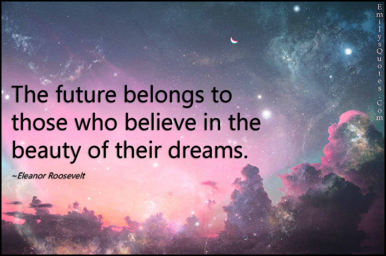 The Future Belongs To Those Who Believe In Beauty Of Their
