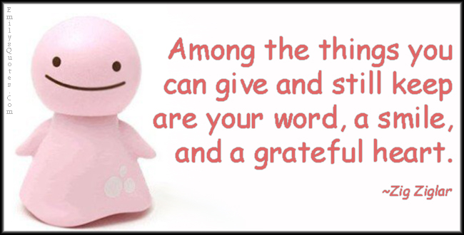 EmilysQuotes.Com - give, keep, word, smile, grateful, thankful, heart, kindness, positive, being a good person, Zig Ziglar