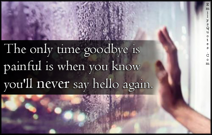 EmilysQuotes.Com - goodbye, painful, pain, know, never, hello, sad, tears, unknown