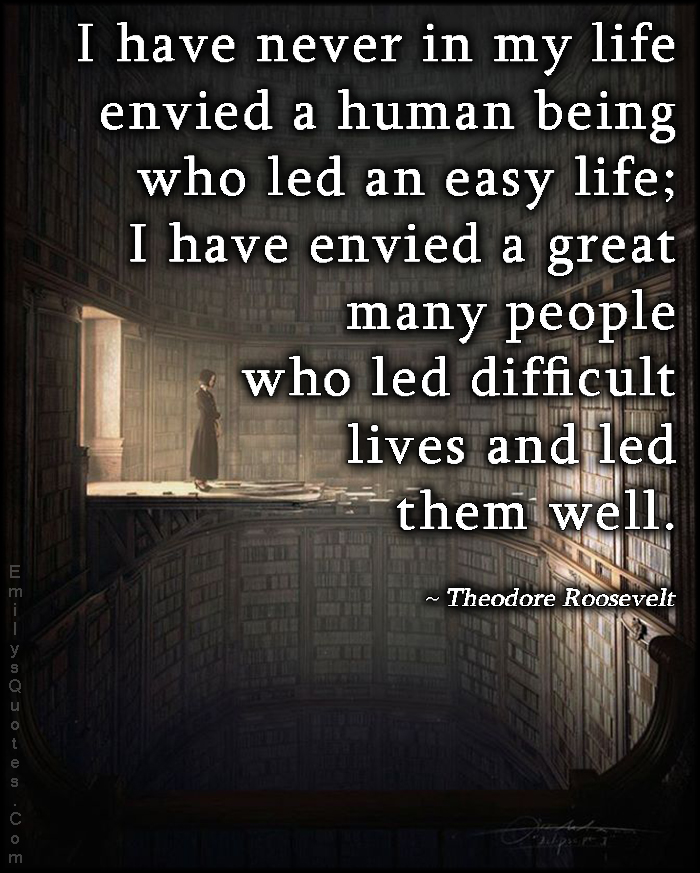 EmilysQuotes.Com - life, meet, envied, human being, people, easy, difficult, inspirational, attitude, Theodore Roosevelt