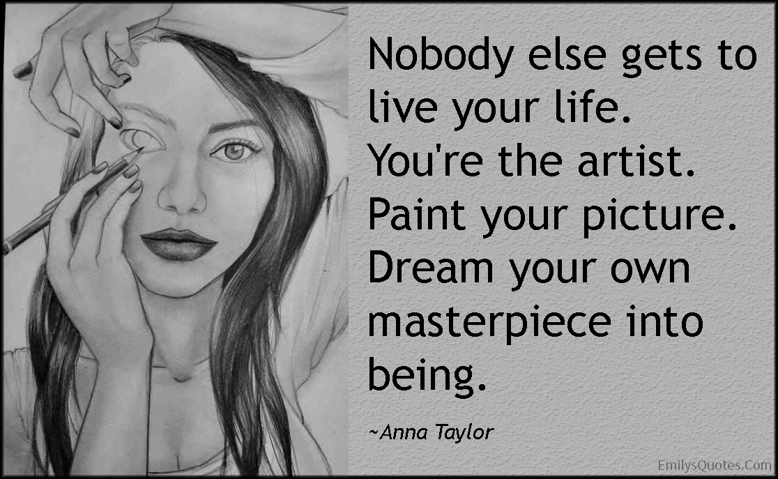 Art Quotes About Life Classy Nobody Else Gets To Live Your Lifeyou're The Artistpaint Your