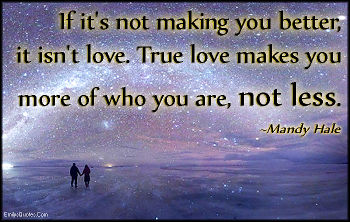 EmilysQuotes.Com - making better, love, true, more, less, change, feelings, inspirational, Mandy Hale