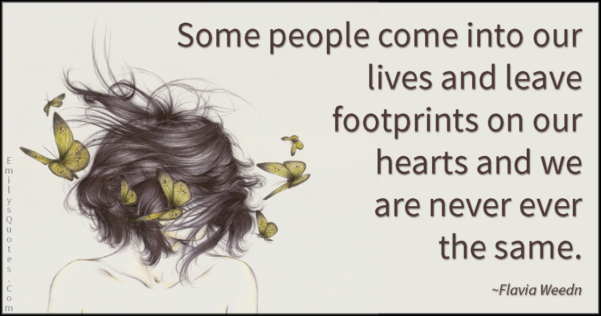Some people come into our lives and leave footprints on our hearts ...
