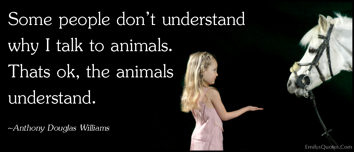 EmilysQuotes.Com - people, understand, talk, animals, communication, inspirational, Anthony Douglas Williams