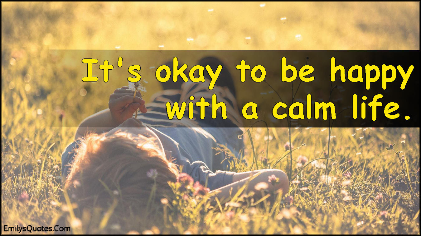 Happy Life Inspirational Quotes It's Okay To Be Happy With A Calm Life  Popular Inspirational