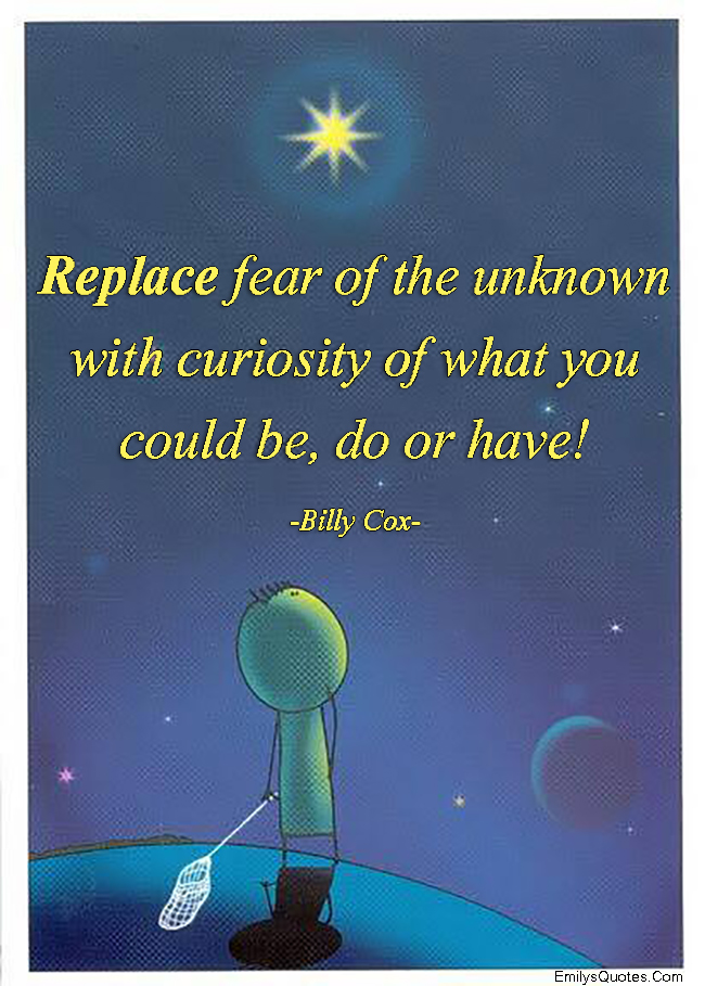 EmilysQuotes.Com - replace, fear, unknown, curiosity, inspirational, amazing, encouraging, motivational, Billy Cox