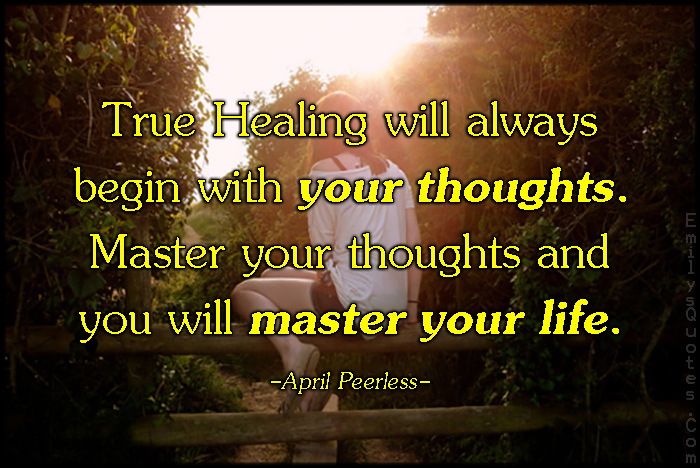 EmilysQuotes.Com - true, healing, begin, thoughts, master, control, thinking, life, inspirational, advice, April Peerless