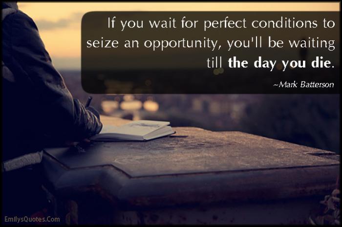 EmilysQuotes.Com - wait, perfect, conditions, seize opportunity, chance, wait, death, time, consequences, Mark Batterson