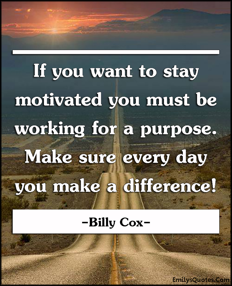 EmilysQuotes.Com - want, need, motivated, motivational, working, work, purpose, reason, inspirational, attitude, Billy Cox