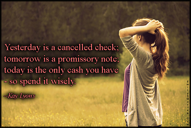 EmilysQuotes.Com - yesterday, past, cancelled check, tomorrow, future, promissory note, today, present, cash, wisdom, advice, Kay Lyons