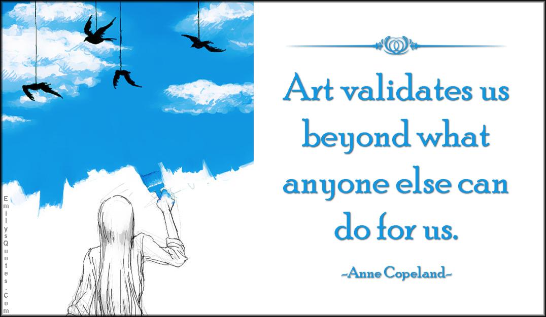 EmilysQuotes.Com - amazing, great, art, validates, inspirational, Anne Copeland