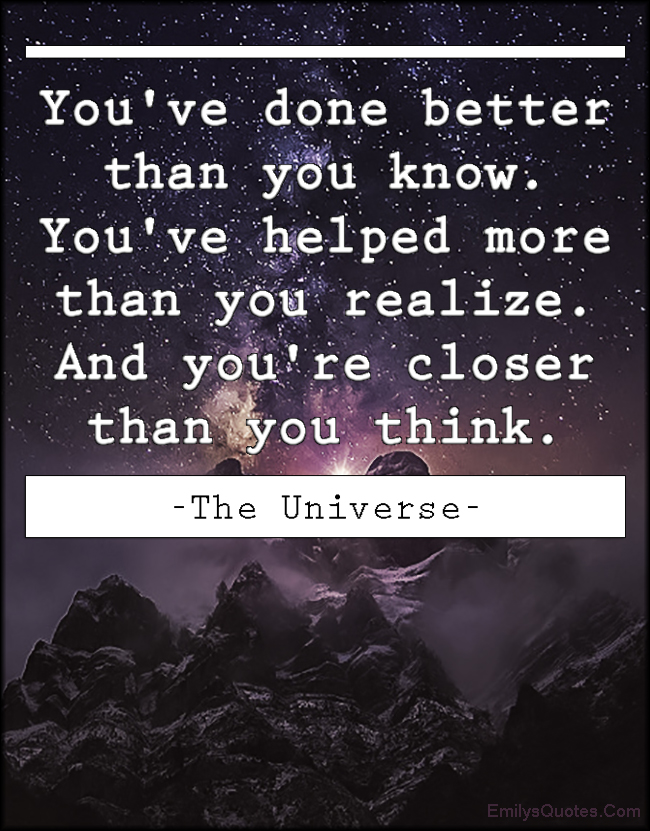 EmilysQuotes.Com - amazing, great, inspirational, better, know, helped, realize, closer, think, encouraging, motivational, The Universe