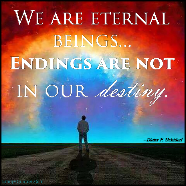 EmilysQuotes.Com - amazing, great, inspirational, eternal beings, life, destiny, Dieter F. Uchtdorf