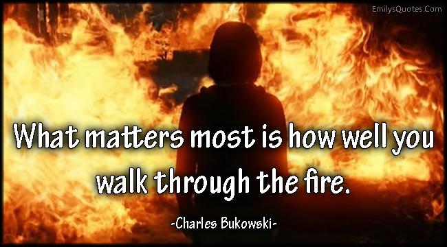 EmilysQuotes.Com - amazing, great, inspirational, motivational, matter, walk, fire, Charles Bukowski