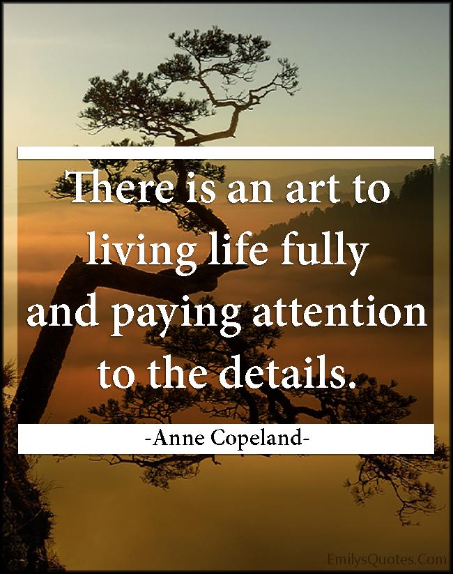 EmilysQuotes.Com - art, life, inspirational, attention, details, Anne Copeland