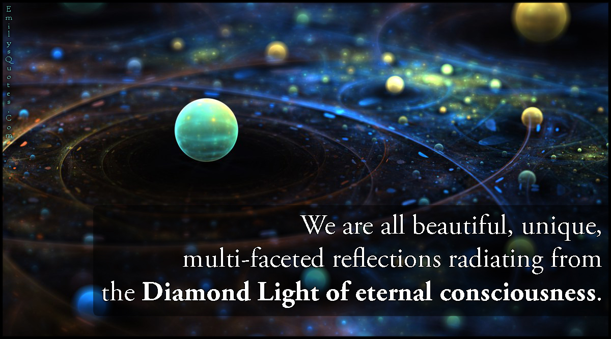 EmilysQuotes.Com-beautiful-unique-multi-faceted-reflections-diamond-light-eternal-consciousness-inspirational-wisdom-unknown-anonymous.jpg