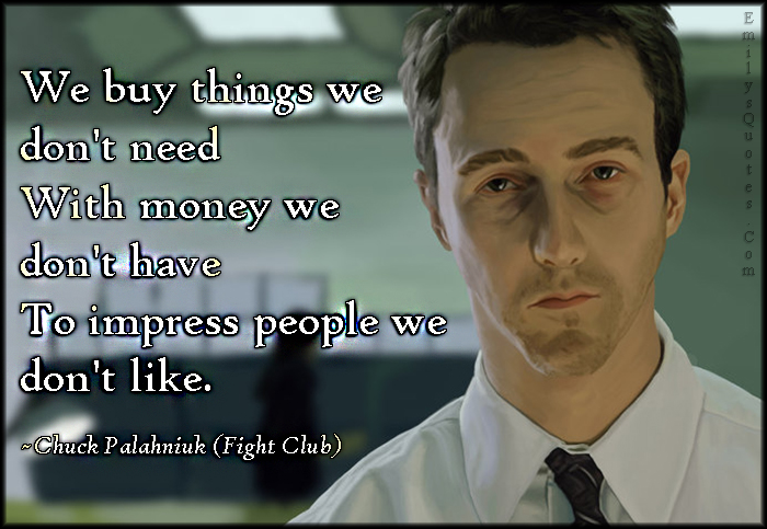 EmilysQuotes.Com - buy, need, money, impress, people, mistake, sad, life, movie, Fight Club, Chuck Palahniuk