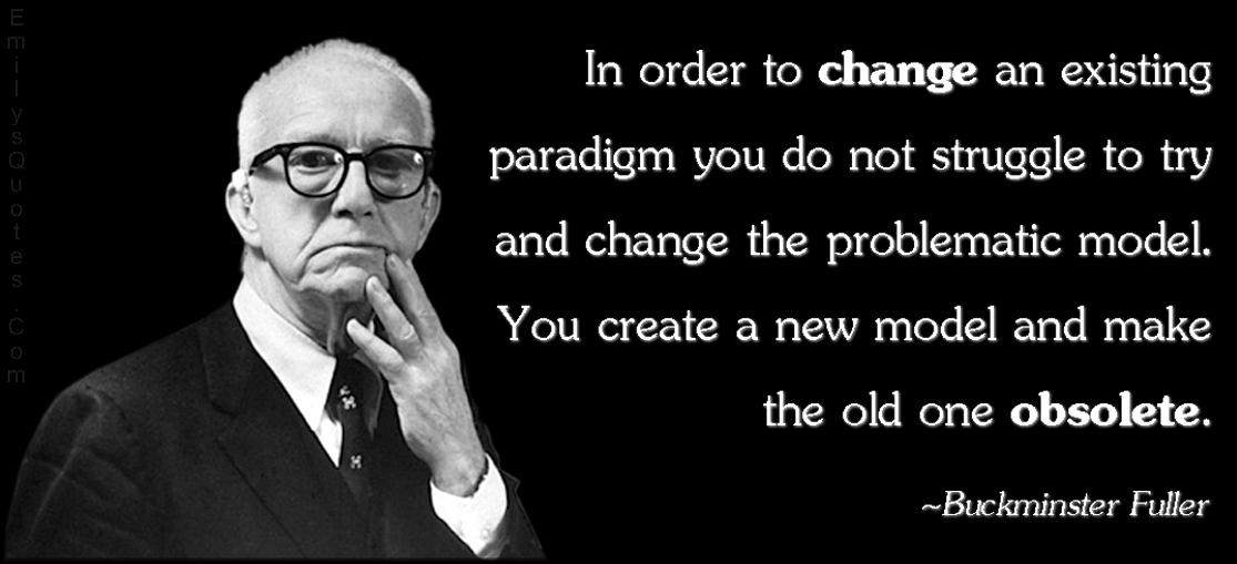 EmilysQuotes.Com - change, paradigm, problematic model, new model, obsolete, wisdom, intelligent, Buckminster Fuller
