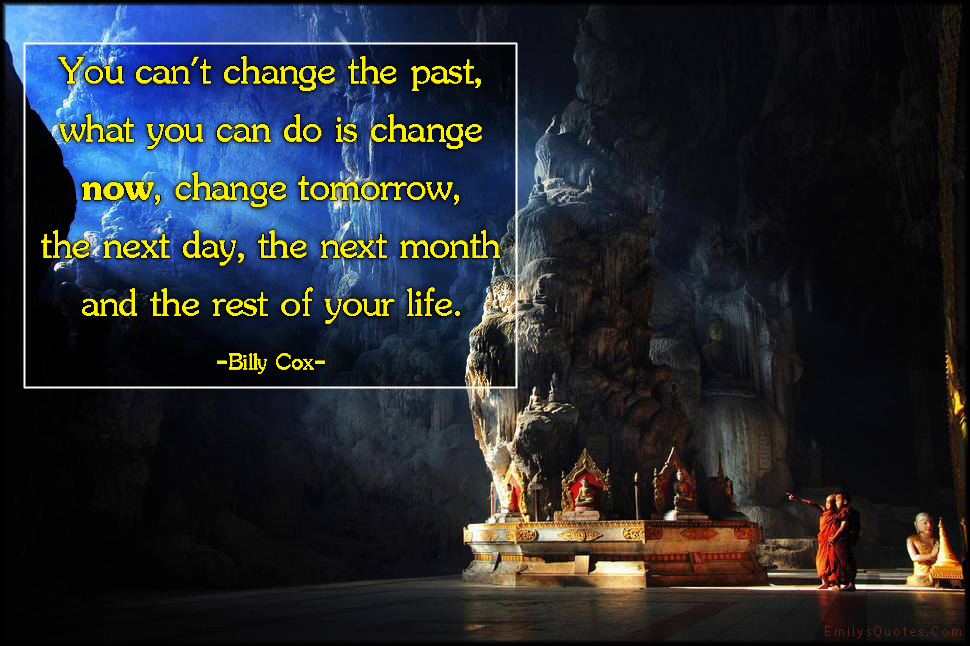 EmilysQuotes.Com - change, past, now, present, tomorrow, next day, next month, rest of your life, amazing, great, motivational, inspirational, attitude, advice, encouraging, Billy Cox