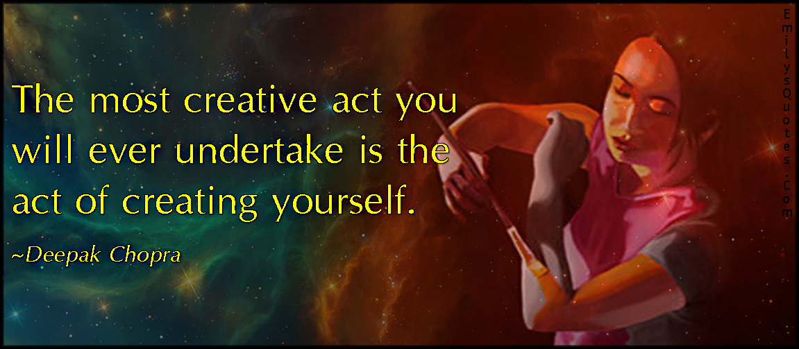 EmilysQuotes.Com - creative, act, undertake, creating yourself, amazing, great, inspirational, imagination, intelligent, Deepak Chopra