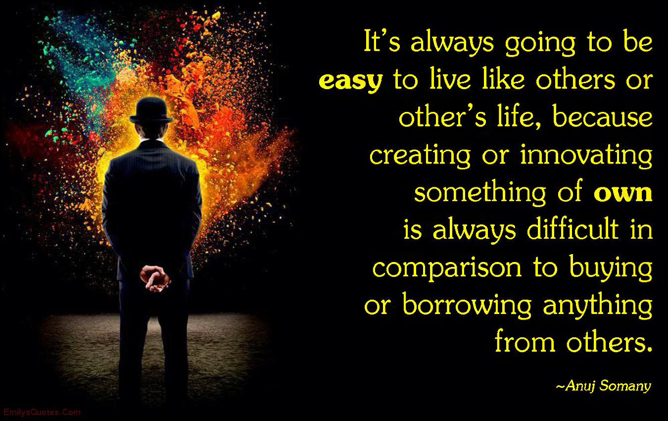 EmilysQuotes.Com - easy, like others, life, creating, innovating, own, difficult, amazing, great, inspirational, motivational, be yourself, being different, Anuj Somany